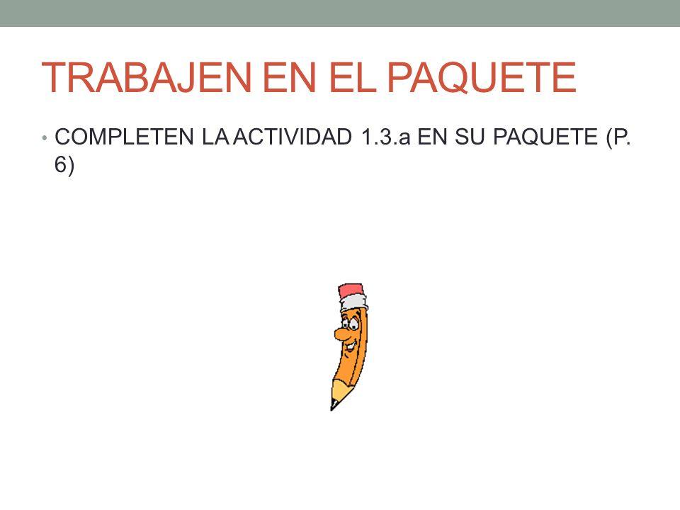 TRABAJEN EN EL PAQUETE COMPLETEN LA ACTIVIDAD 1.3.a EN SU PAQUETE (P. 6)