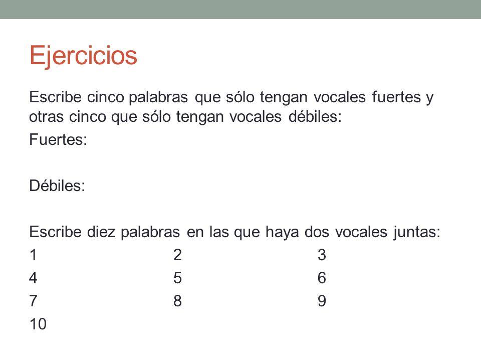 Ejercicios Escribe cinco palabras que sólo tengan vocales fuertes y otras cinco que sólo tengan vocales débiles: