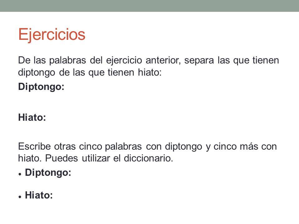 Ejercicios De las palabras del ejercicio anterior, separa las que tienen diptongo de las que tienen hiato:
