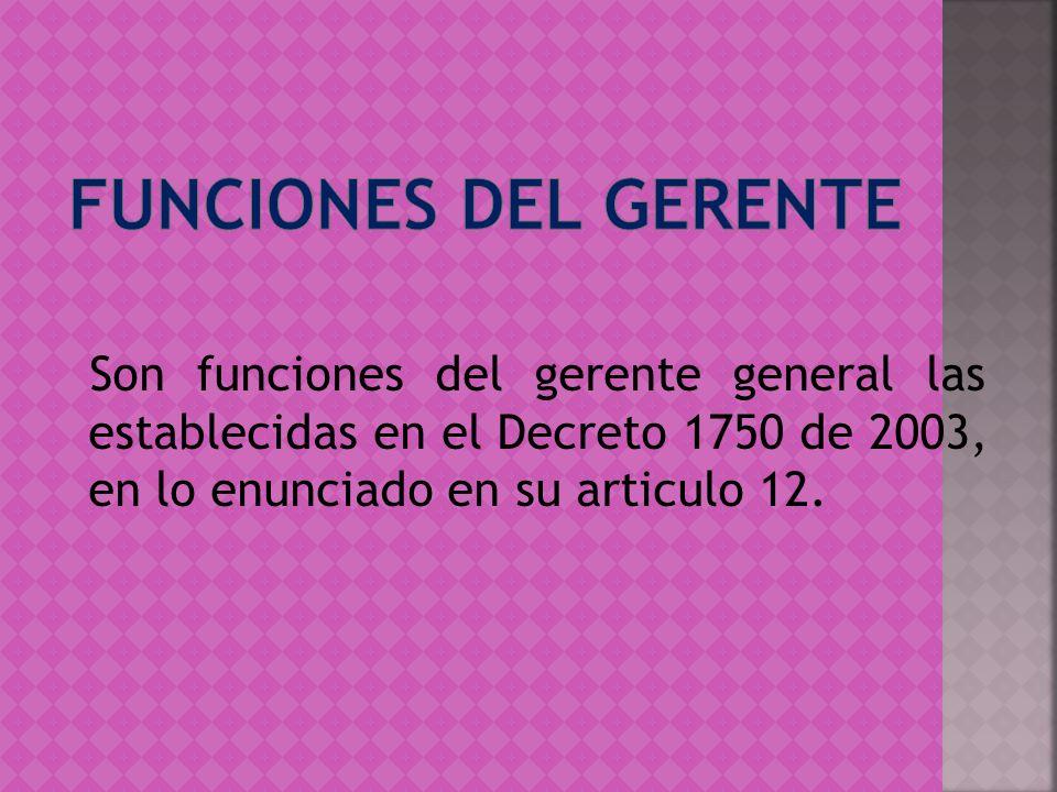 Funciones del gerente Son funciones del gerente general las establecidas en el Decreto 1750 de 2003, en lo enunciado en su articulo 12.