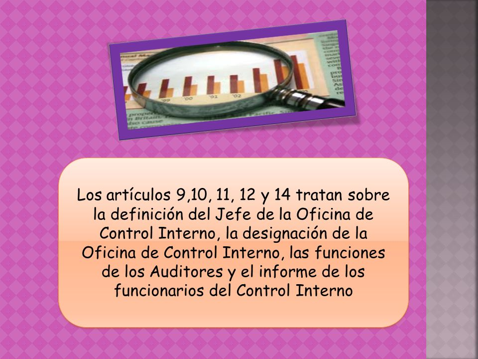 Los artículos 9,10, 11, 12 y 14 tratan sobre la definición del Jefe de la Oficina de Control Interno, la designación de la Oficina de Control Interno, las funciones de los Auditores y el informe de los funcionarios del Control Interno