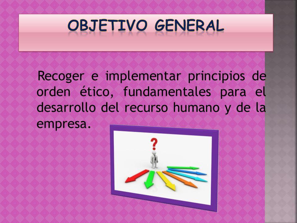 OBJETIVO GENERAL Recoger e implementar principios de orden ético, fundamentales para el desarrollo del recurso humano y de la empresa.