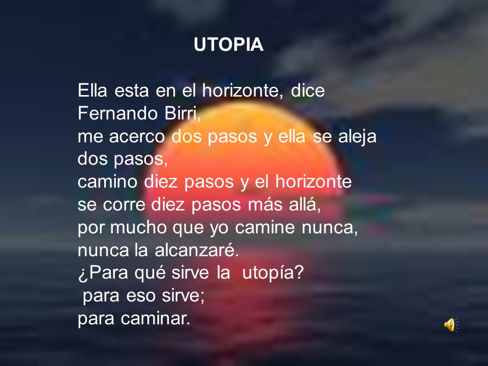 UTOPIAElla esta en el horizonte, dice Fernando Birri, me acerco dos pasos y ella se aleja dos pasos,