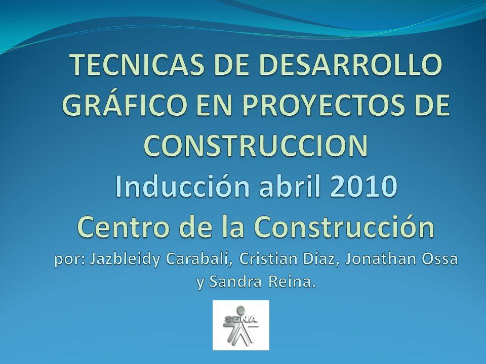 TECNICAS DE DESARROLLO GRÁFICO EN PROYECTOS DE CONSTRUCCION Inducción abril 2010 Centro de la Construcción por: Jazbleidy Carabalí, Cristian Díaz, Jonathan Ossa y Sandra Reina.