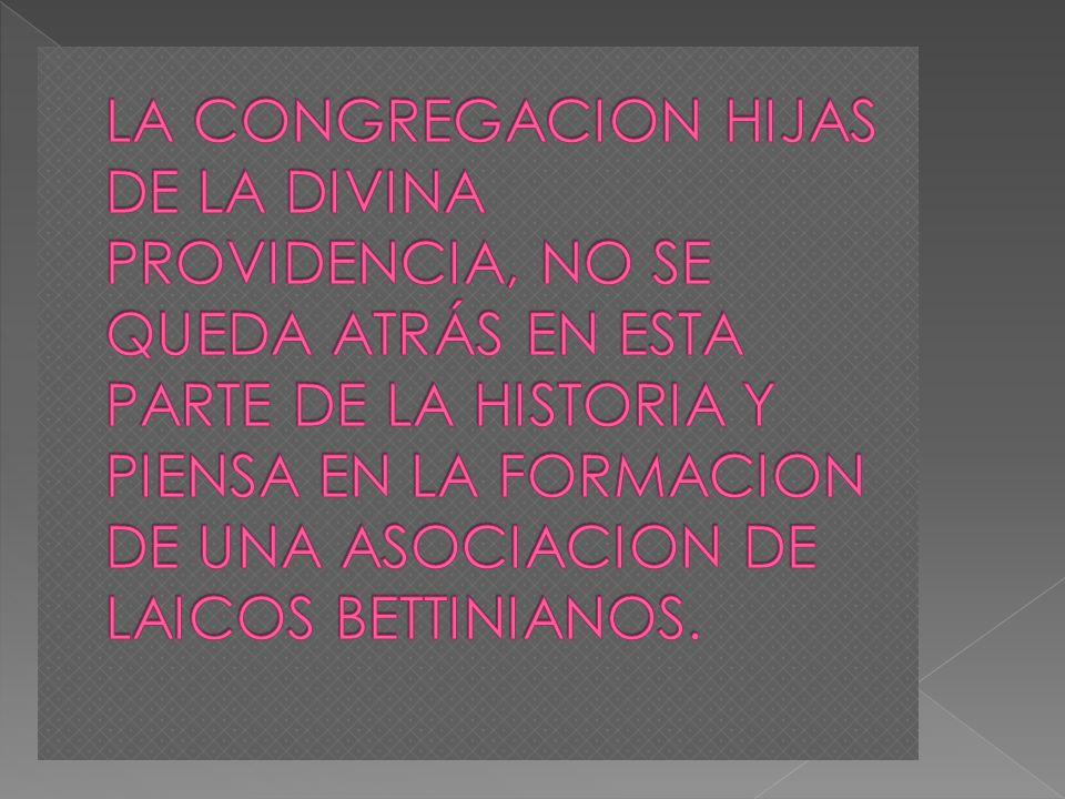 LA CONGREGACION HIJAS DE LA DIVINA PROVIDENCIA, NO SE QUEDA ATRÁS EN ESTA PARTE DE LA HISTORIA Y PIENSA EN LA FORMACION DE UNA ASOCIACION DE LAICOS BETTINIANOS.