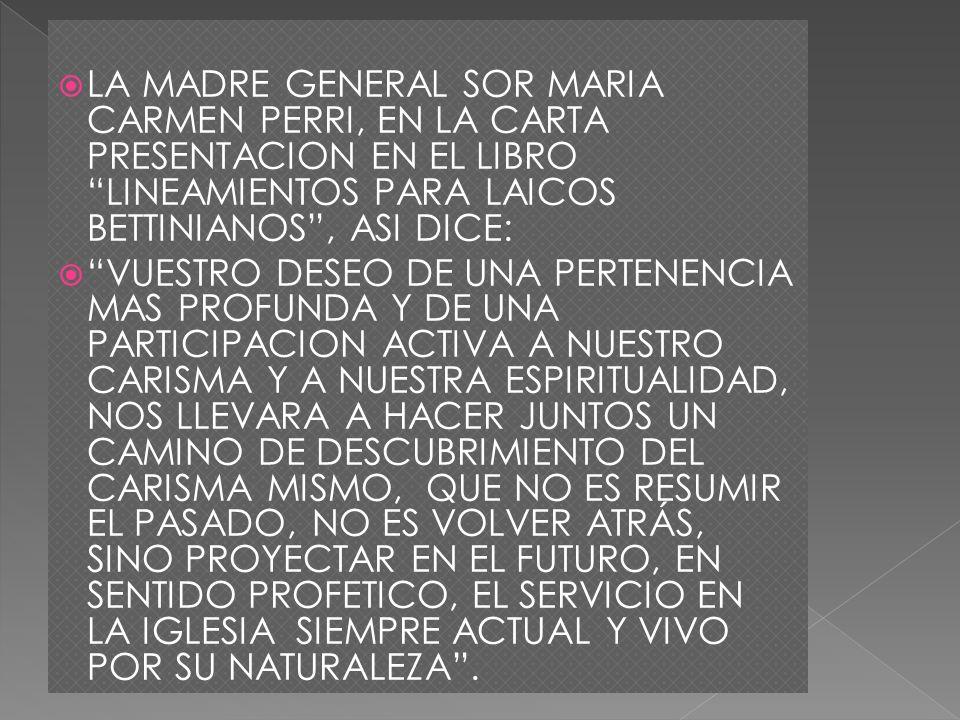 LA MADRE GENERAL SOR MARIA CARMEN PERRI, EN LA CARTA PRESENTACION EN EL LIBRO LINEAMIENTOS PARA LAICOS BETTINIANOS , ASI DICE: