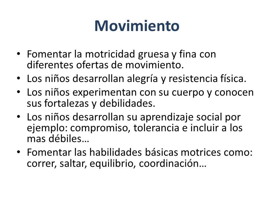 Movimiento Fomentar la motricidad gruesa y fina con diferentes ofertas de movimiento. Los niños desarrollan alegría y resistencia física.