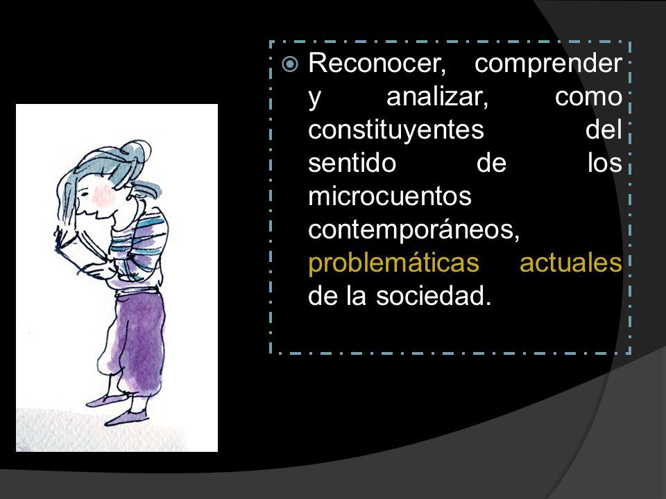 Reconocer, comprender y analizar, como constituyentes del sentido de los microcuentos contemporáneos, problemáticas actuales de la sociedad.