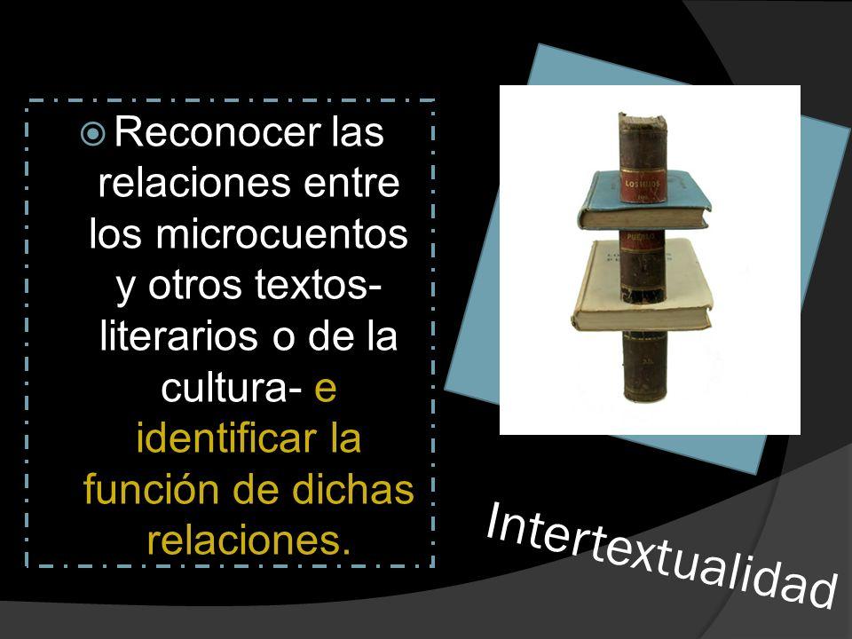 Reconocer las relaciones entre los microcuentos y otros textos- literarios o de la cultura- e identificar la función de dichas relaciones.