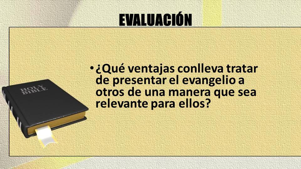 EVALUACIÓN ¿Qué ventajas conlleva tratar de presentar el evangelio a otros de una manera que sea relevante para ellos