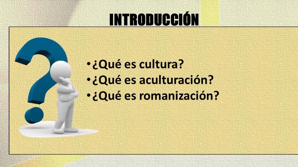 INTRODUCCIÓN ¿Qué es cultura ¿Qué es aculturación