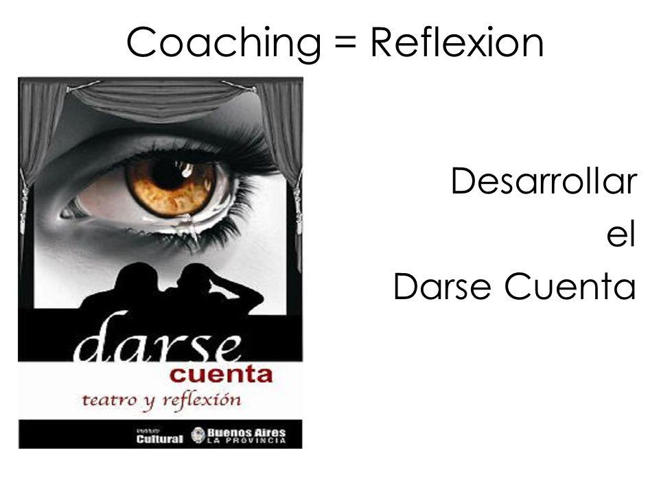Coaching = Reflexion Desarrollar el Darse Cuenta