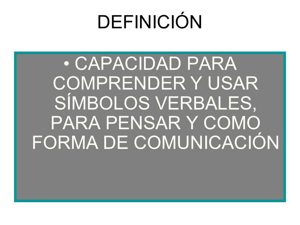 DEFINICIÓN CAPACIDAD PARA COMPRENDER Y USAR SÍMBOLOS VERBALES, PARA PENSAR Y COMO FORMA DE COMUNICACIÓN.