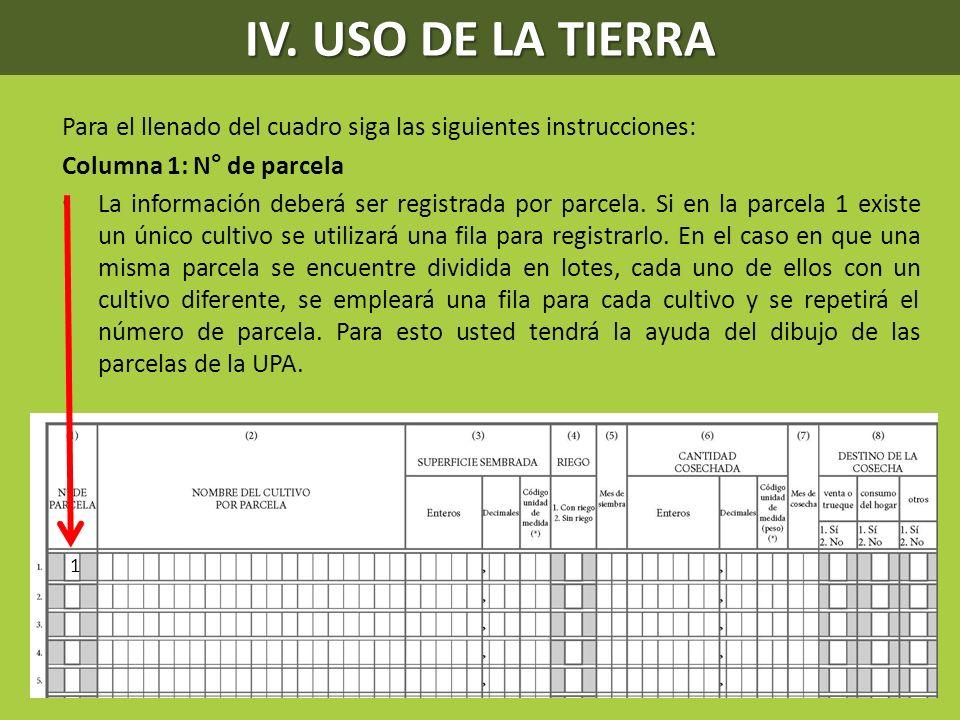 IV. USO DE LA TIERRA Para el llenado del cuadro siga las siguientes instrucciones: Columna 1: N° de parcela.