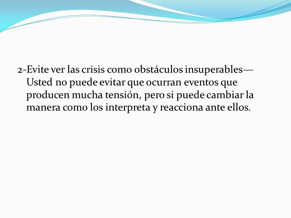 2-Evite ver las crisis como obstáculos insuperables—Usted no puede evitar que ocurran eventos que producen mucha tensión, pero si puede cambiar la manera como los interpreta y reacciona ante ellos.