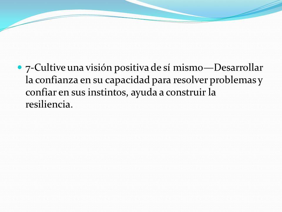 7-Cultive una visión positiva de sí mismo—Desarrollar la confianza en su capacidad para resolver problemas y confiar en sus instintos, ayuda a construir la resiliencia.
