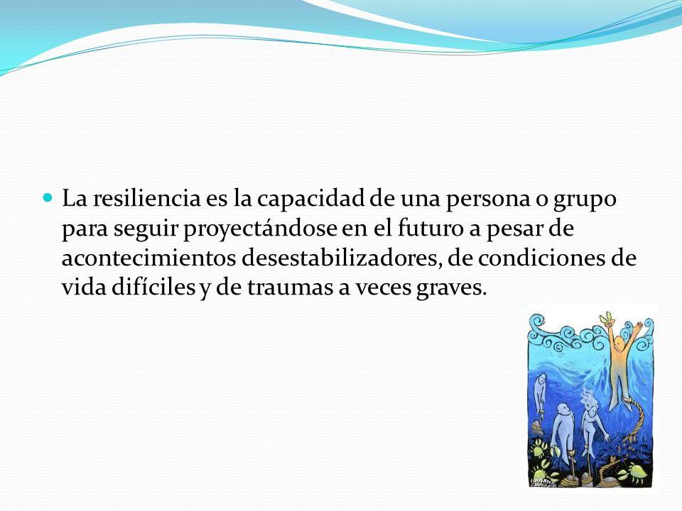 La resiliencia es la capacidad de una persona o grupo para seguir proyectándose en el futuro a pesar de acontecimientos desestabilizadores, de condiciones de vida difíciles y de traumas a veces graves.