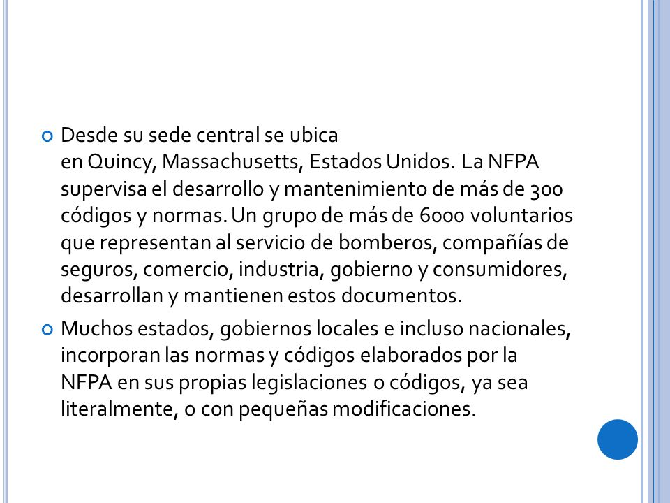 Desde su sede central se ubica en Quincy, Massachusetts, Estados Unidos. La NFPA supervisa el desarrollo y mantenimiento de más de 300 códigos y normas. Un grupo de más de 6000 voluntarios que representan al servicio de bomberos, compañías de seguros, comercio, industria, gobierno y consumidores, desarrollan y mantienen estos documentos.