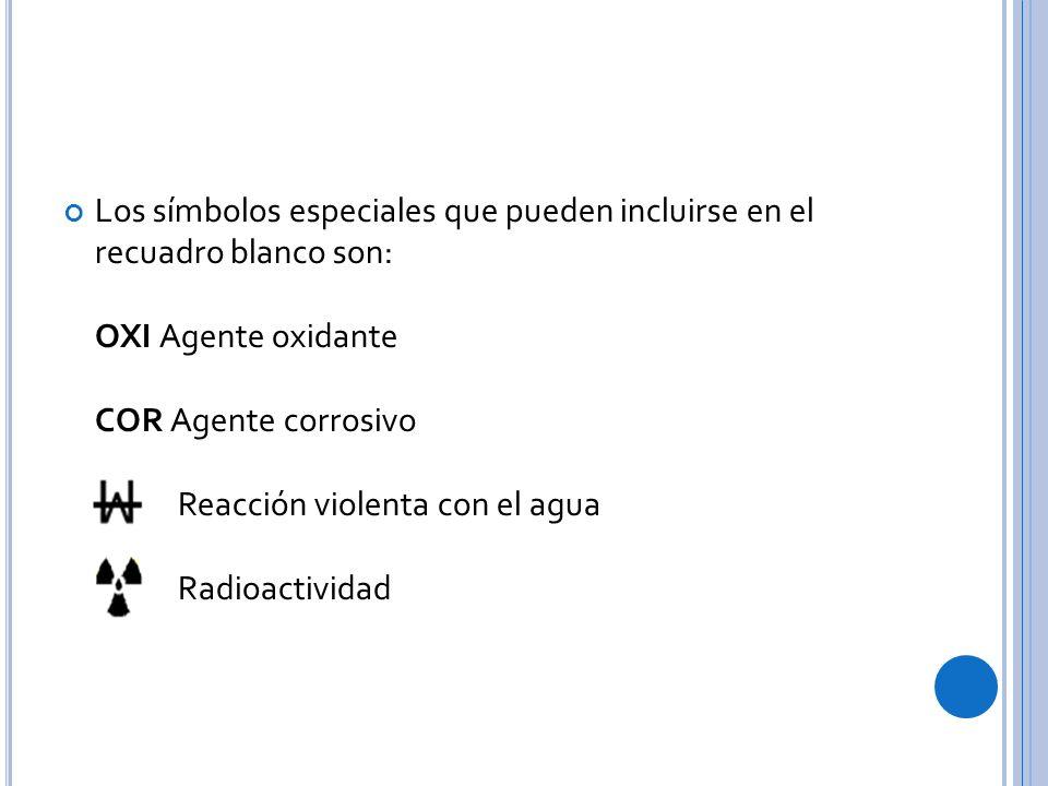 Los símbolos especiales que pueden incluirse en el recuadro blanco son: OXI Agente oxidante COR Agente corrosivo Reacción violenta con el agua Radioactividad