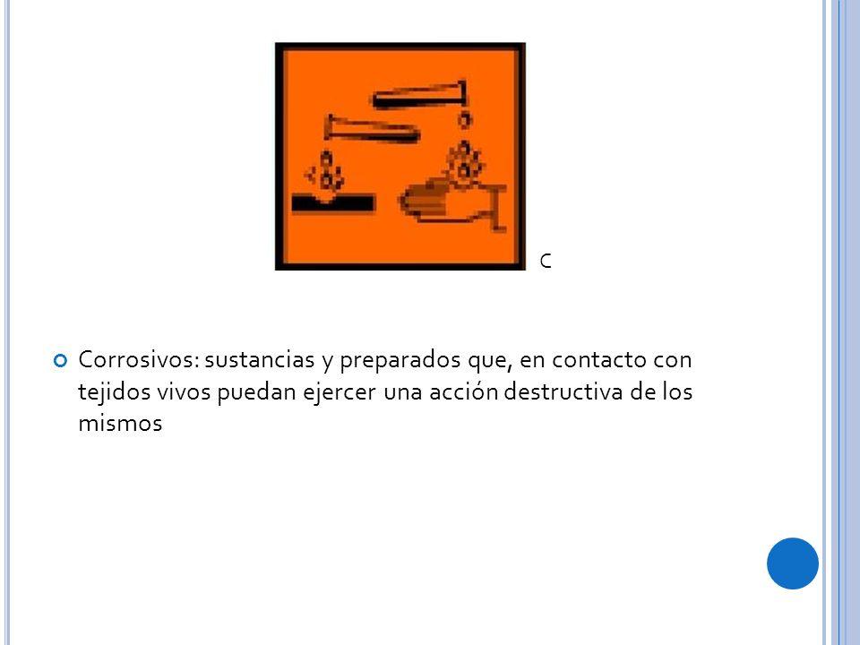 C Corrosivos: sustancias y preparados que, en contacto con tejidos vivos puedan ejercer una acción destructiva de los mismos.