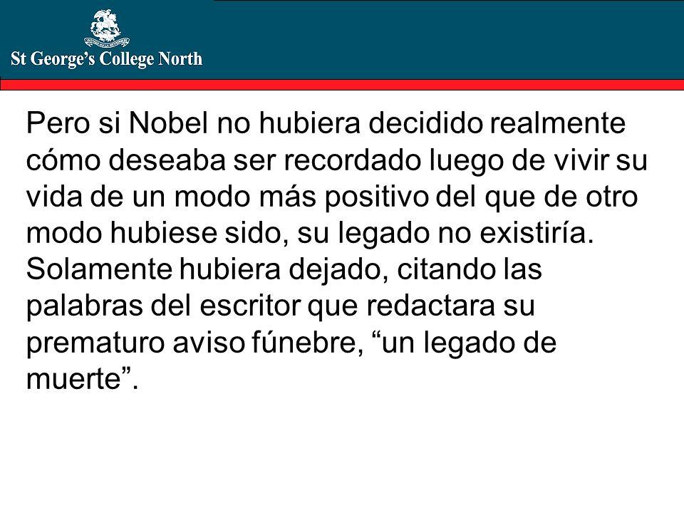 Pero si Nobel no hubiera decidido realmente cómo deseaba ser recordado luego de vivir su vida de un modo más positivo del que de otro modo hubiese sido, su legado no existiría.