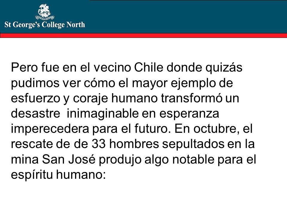 Pero fue en el vecino Chile donde quizás pudimos ver cómo el mayor ejemplo de esfuerzo y coraje humano transformó un desastre inimaginable en esperanza imperecedera para el futuro.