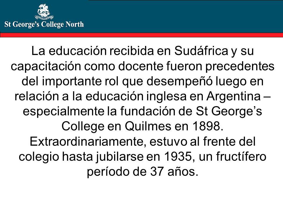 La educación recibida en Sudáfrica y su capacitación como docente fueron precedentes del importante rol que desempeñó luego en relación a la educación inglesa en Argentina – especialmente la fundación de St George's College en Quilmes en 1898.