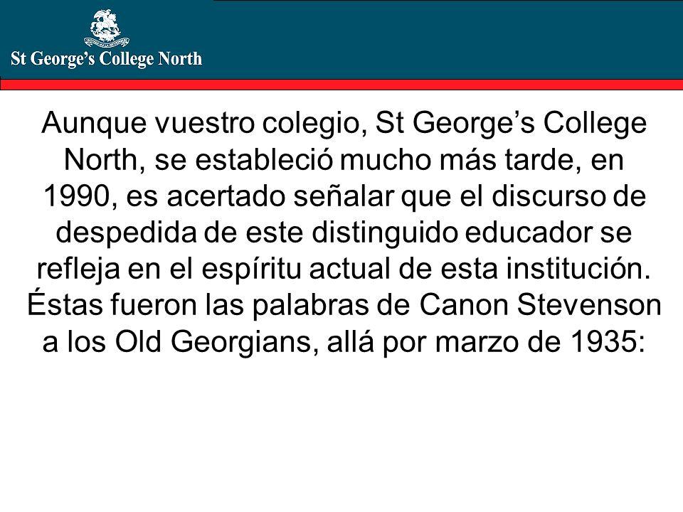 Aunque vuestro colegio, St George's College North, se estableció mucho más tarde, en 1990, es acertado señalar que el discurso de despedida de este distinguido educador se refleja en el espíritu actual de esta institución.