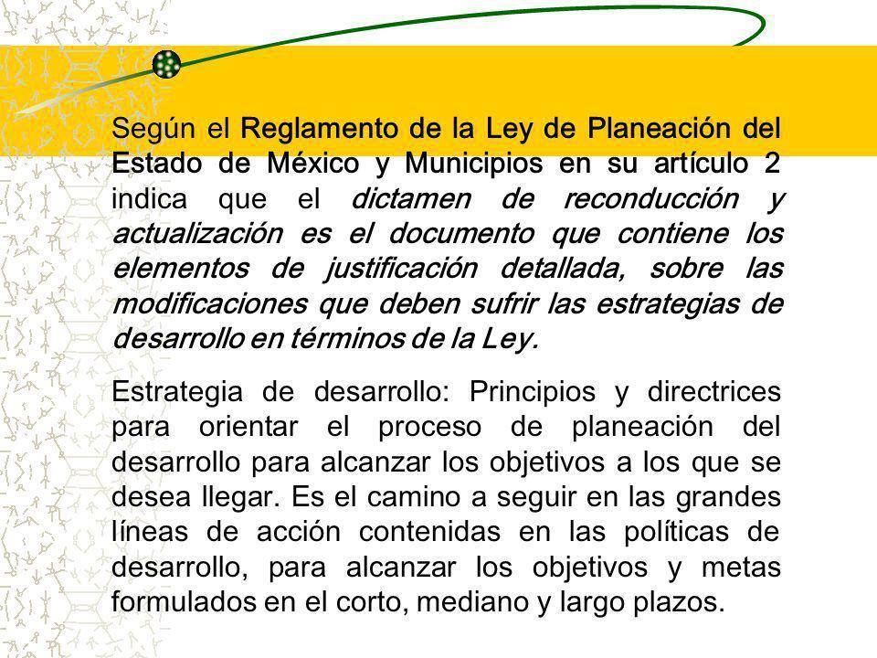 Según el Reglamento de la Ley de Planeación del Estado de México y Municipios en su artículo 2 indica que el dictamen de reconducción y actualización es el documento que contiene los elementos de justificación detallada, sobre las modificaciones que deben sufrir las estrategias de desarrollo en términos de la Ley.
