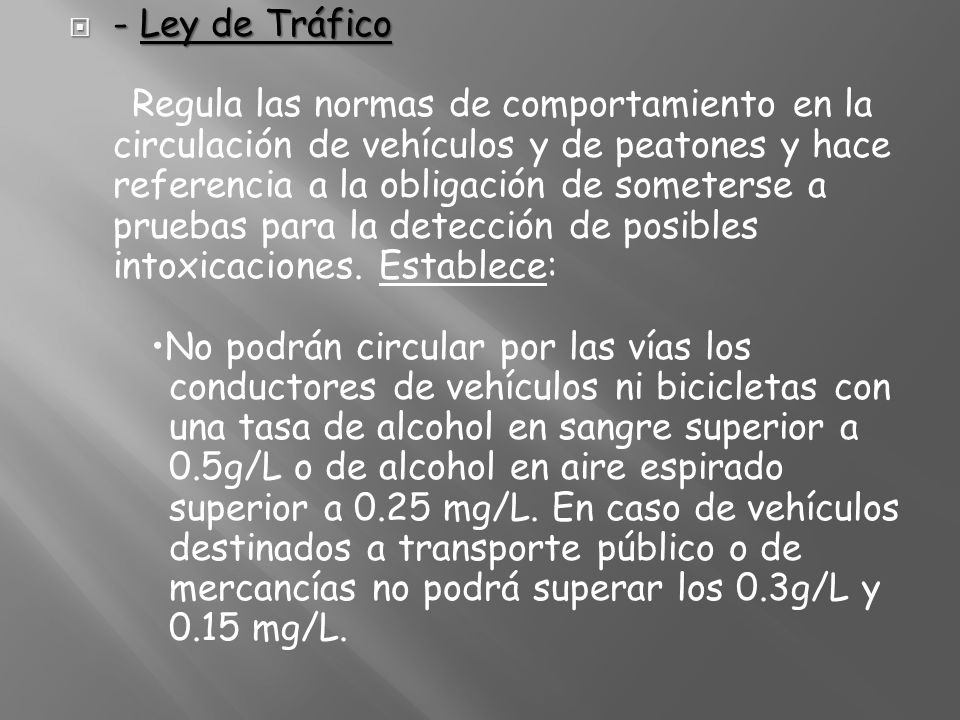- Ley de Tráfico Regula las normas de comportamiento en la circulación de vehículos y de peatones y hace referencia a la obligación de someterse a pruebas para la detección de posibles intoxicaciones.