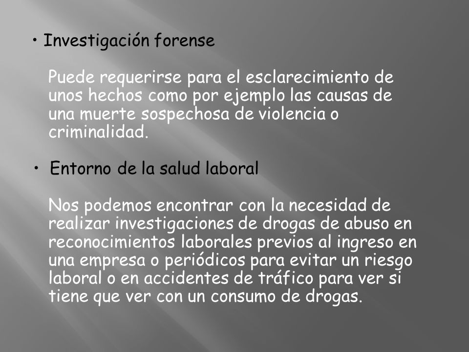 • Investigación forense Puede requerirse para el esclarecimiento de unos hechos como por ejemplo las causas de una muerte sospechosa de violencia o criminalidad.