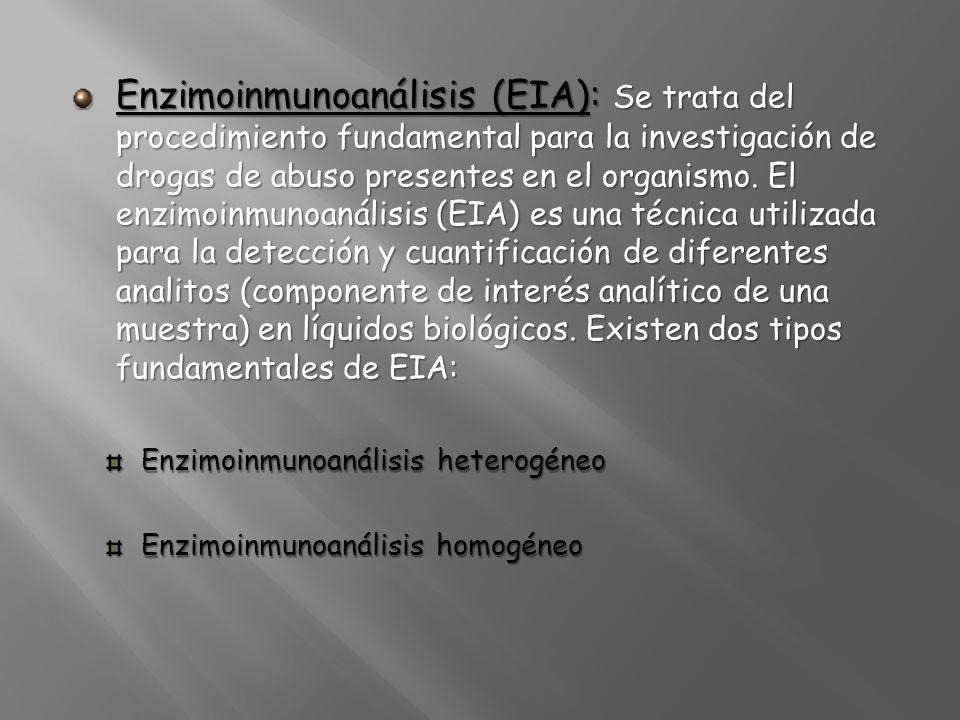 Enzimoinmunoanálisis (EIA): Se trata del procedimiento fundamental para la investigación de drogas de abuso presentes en el organismo. El enzimoinmunoanálisis (EIA) es una técnica utilizada para la detección y cuantificación de diferentes analitos (componente de interés analítico de una muestra) en líquidos biológicos. Existen dos tipos fundamentales de EIA: