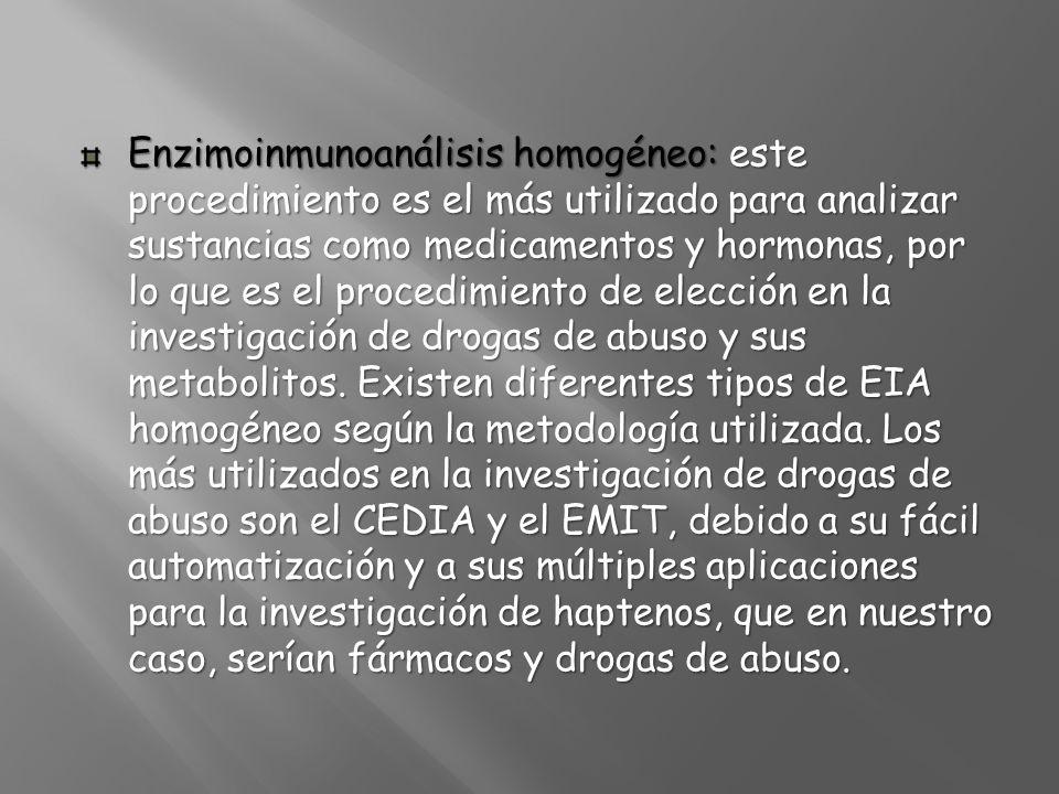 Enzimoinmunoanálisis homogéneo: este procedimiento es el más utilizado para analizar sustancias como medicamentos y hormonas, por lo que es el procedimiento de elección en la investigación de drogas de abuso y sus metabolitos.
