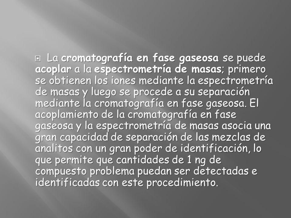La cromatografía en fase gaseosa se puede acoplar a la espectrometría de masas; primero se obtienen los iones mediante la espectrometría de masas y luego se procede a su separación mediante la cromatografía en fase gaseosa.
