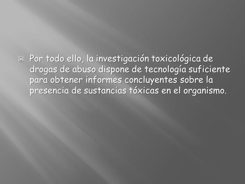 Por todo ello, la investigación toxicológica de drogas de abuso dispone de tecnología suficiente para obtener informes concluyentes sobre la presencia de sustancias tóxicas en el organismo.