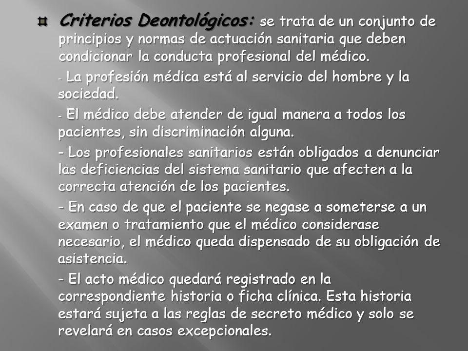 Criterios Deontológicos: se trata de un conjunto de principios y normas de actuación sanitaria que deben condicionar la conducta profesional del médico.