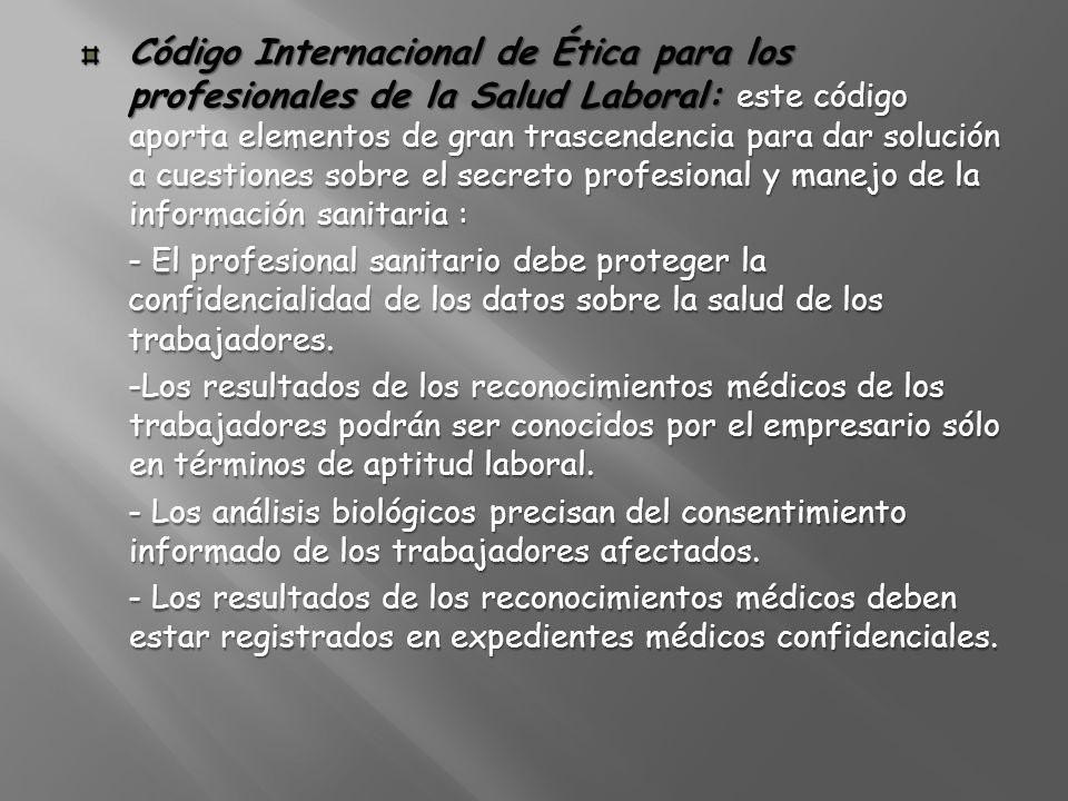 Código Internacional de Ética para los profesionales de la Salud Laboral: este código aporta elementos de gran trascendencia para dar solución a cuestiones sobre el secreto profesional y manejo de la información sanitaria :