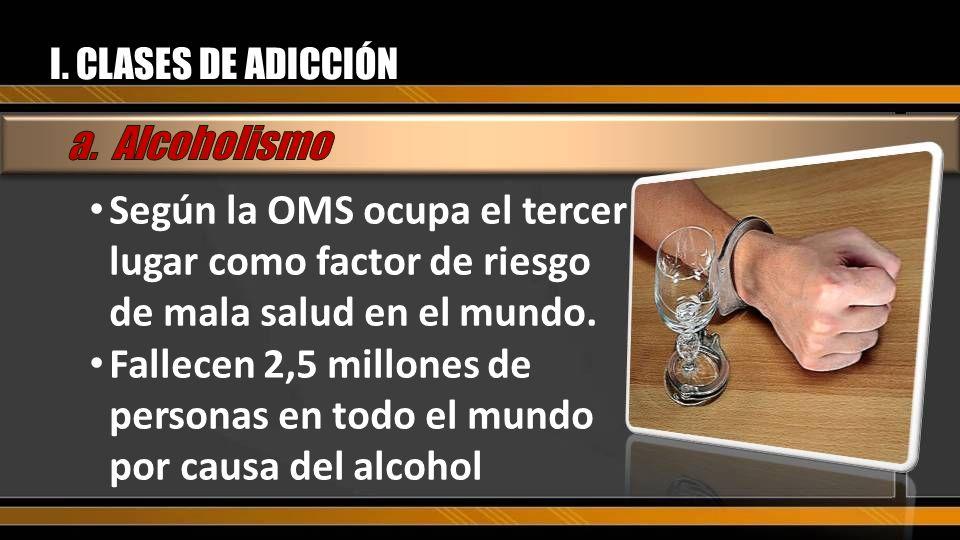 I. CLASES DE ADICCIÓN a. Alcoholismo. Según la OMS ocupa el tercer lugar como factor de riesgo de mala salud en el mundo.