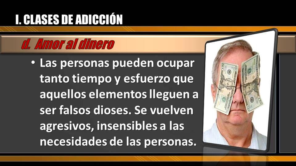 I. CLASES DE ADICCIÓN d. Amor al dinero.