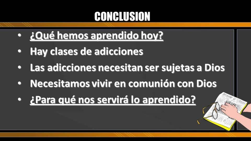 CONCLUSION ¿Qué hemos aprendido hoy Hay clases de adicciones. Las adicciones necesitan ser sujetas a Dios.