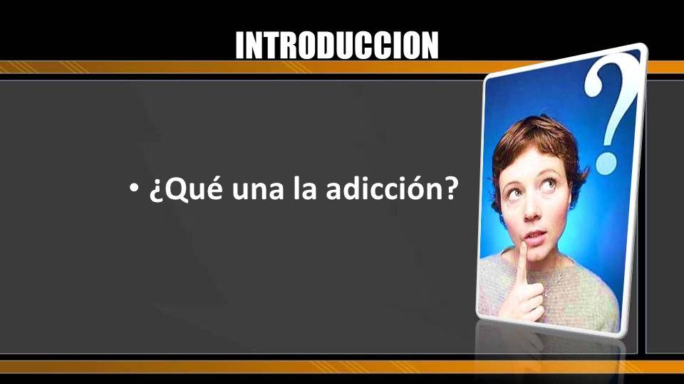 INTRODUCCION ¿Qué una la adicción