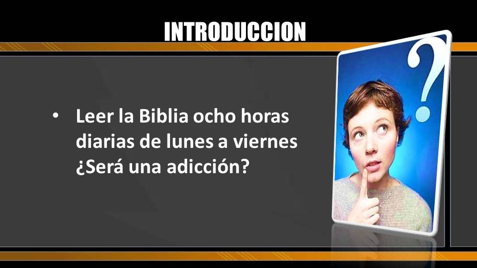 INTRODUCCION Leer la Biblia ocho horas diarias de lunes a viernes ¿Será una adicción