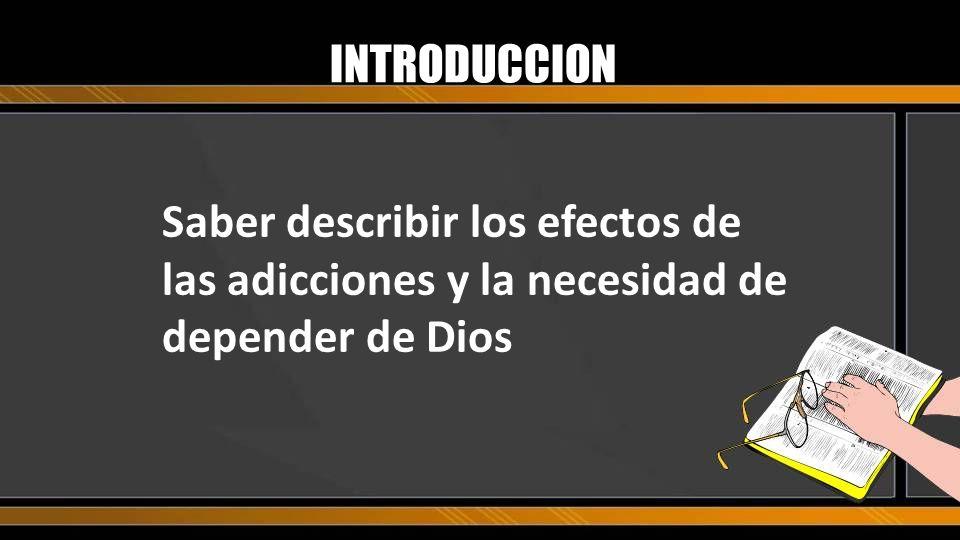 INTRODUCCION Saber describir los efectos de las adicciones y la necesidad de depender de Dios