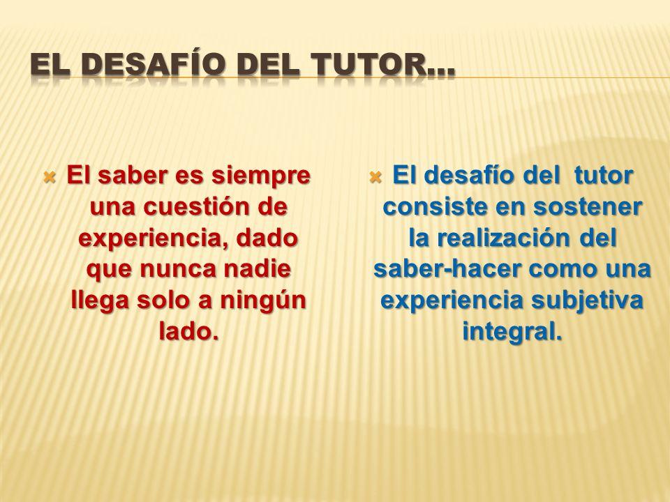El desafío del tutor… El saber es siempre una cuestión de experiencia, dado que nunca nadie llega solo a ningún lado.