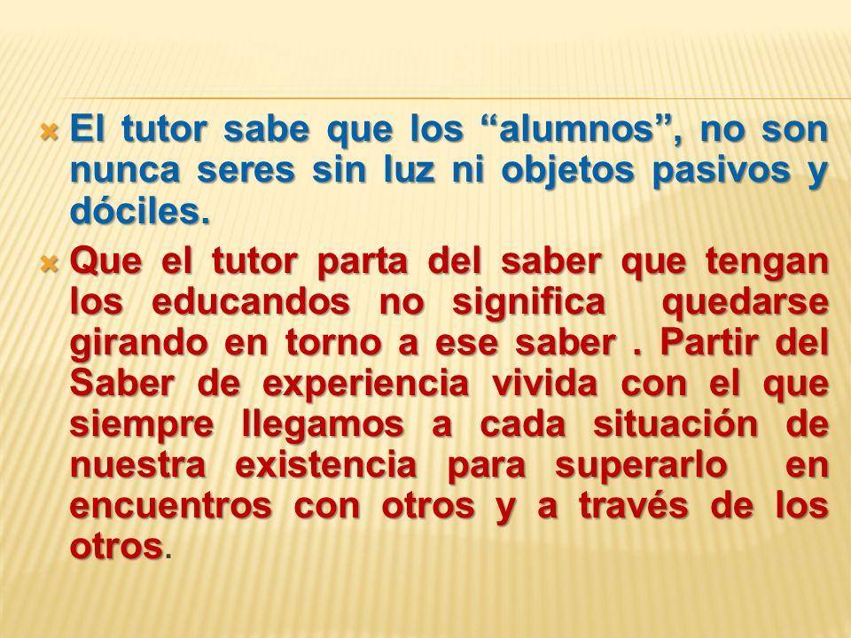 El tutor sabe que los alumnos , no son nunca seres sin luz ni objetos pasivos y dóciles.
