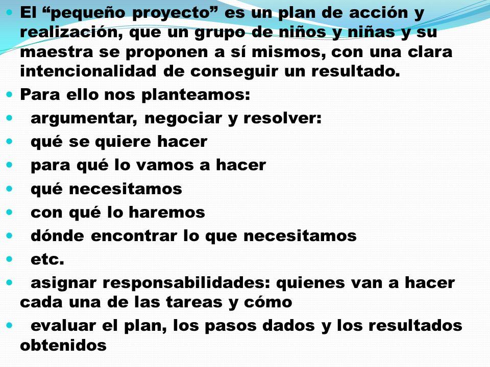 El pequeño proyecto es un plan de acción y realización, que un grupo de niños y niñas y su maestra se proponen a sí mismos, con una clara intencionalidad de conseguir un resultado.