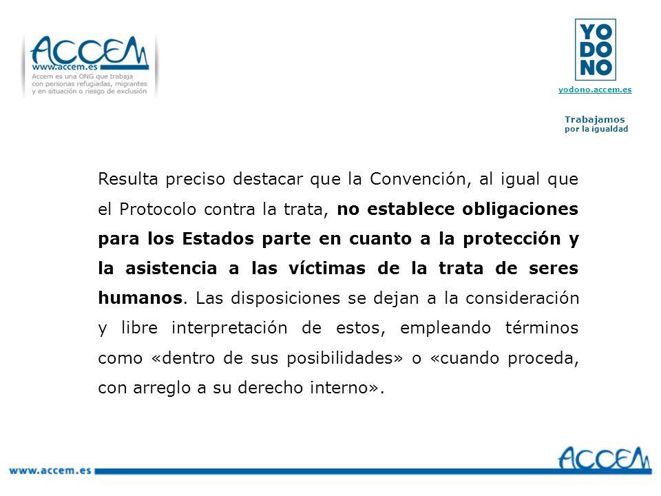 Resulta preciso destacar que la Convención, al igual que el Protocolo contra la trata, no establece obligaciones para los Estados parte en cuanto a la protección y la asistencia a las víctimas de la trata de seres humanos.