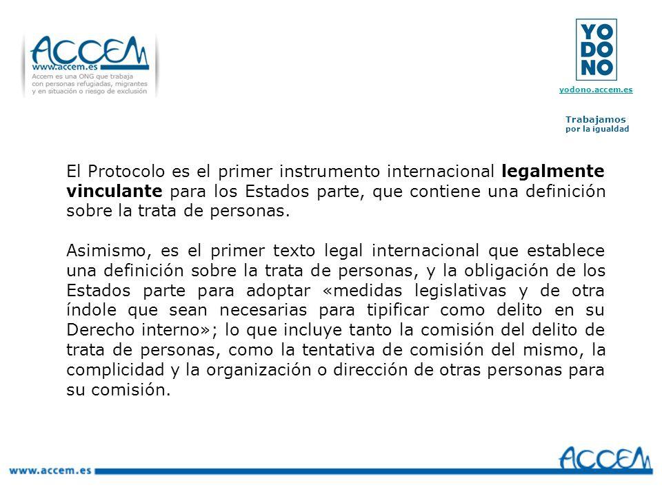 El Protocolo es el primer instrumento internacional legalmente vinculante para los Estados parte, que contiene una definición sobre la trata de personas.