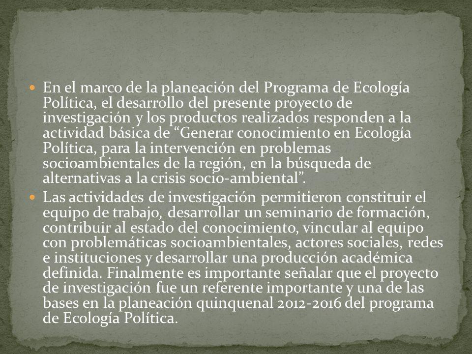En el marco de la planeación del Programa de Ecología Política, el desarrollo del presente proyecto de investigación y los productos realizados responden a la actividad básica de Generar conocimiento en Ecología Política, para la intervención en problemas socioambientales de la región, en la búsqueda de alternativas a la crisis socio-ambiental .