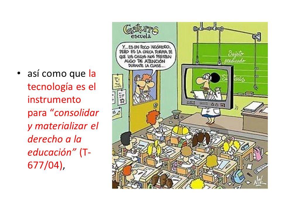así como que la tecnología es el instrumento para consolidar y materializar el derecho a la educación (T-677/04),